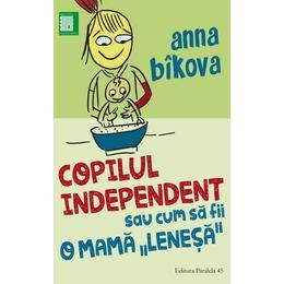 Copilul independent sau cum sa fii o mama lenesa - Anna Bikova, editura Paralela 45