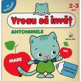 Vreau sa invat: Antonimele 2-3 Ani, editura Arc