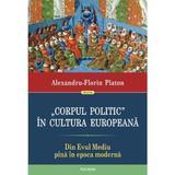 Corpul politic in cultura europeana. Din Evul Mediu pina in epoca moderna - Alexandru-Florin Platon, editura Polirom