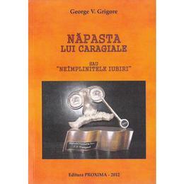Napasta lui Caragiale sau neimplinitele iubiri - George V. Grigore, editura Proxima