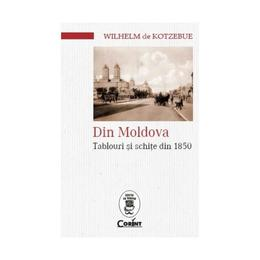 Din Moldova. Tablouri si schite din 1850 - Wilhelm de Kotzebue, editura Corint