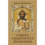 Cartea crestinului incepator - Mihai Radulescu, editura Cartea Ortodoxa
