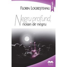 Negru profund, noian de negru - Florin Logresteanu, editura Ideea Europeana