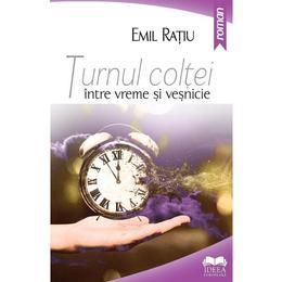 Turnul coltei- intre vreme si vesnicie - Emil Ratiu, editura Ideea Europeana
