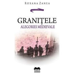Granitele alegoriei medievale - Roxana Zanea, editura Ideea Europeana