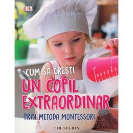 Cum sa cresti un copil extraordinar prin metoda Montessori - Tim Seldin, editura Litera