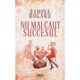 Nu mai caut succesul - Ramona Dogaru, editura Libris Editorial