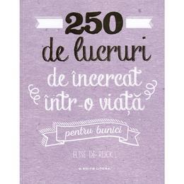 250 de lucruri de incercat intr-o viata. Pentru bunici - Elise de Rijck, editura Litera