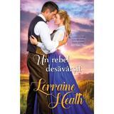 Un rebel desavarsit - Lorraine Heath, editura Alma