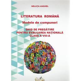 Romana - clasa a VIII-a - Literatura romana. Modele de compuneri. Evaluare nationala - Neluta Anghel, editura Ars Libri