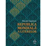 Republica mondiala a literelor - Pascale Casanova, editura Grupul Editorial Art