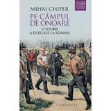 Pe campul de onoare: O istorie a duelului la romani - Mihai Chiper, editura Humanitas