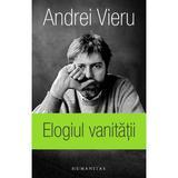 Elogiul vanitatii - Andrei Vieru, editura Humanitas