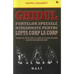 Ghidul fortelor speciale neinarmate pentru lupta corp la corp - Martin J. Dougherty, editura Mast