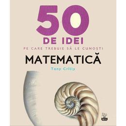 50 de idei pe care trebuie sa le cunosti. Matematica - Tony Crilly, editura Litera