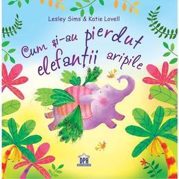 Cum si-au pierdut elefantii aripile - Lesley Sims, Katie Lovell, editura Didactica Publishing House