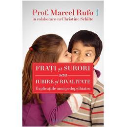 Frati si surori sau Iubire si rivalitate - Explicatiile unui pedopsihiatru - Prof. Marcel Rufo, Christine Schilte, editura Philobia