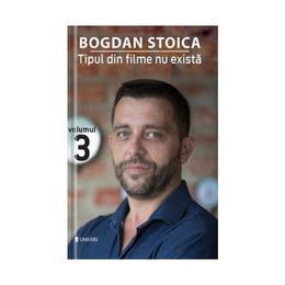 Tipul din filme nu exista Vol.3 - Bogdan Stoica, editura Univers