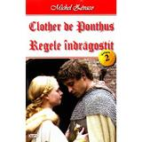 Clother de Ponthus vol.2: Regele indragostit - Michel Zevaco, editura Dexon
