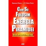 Cum sa folosim energia piramidei - Ramon Plana, P. Palos Pons, editura Dexon
