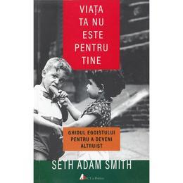 Viata ta nu este pentru tine - Seth Adam Smith, editura Act Si Politon