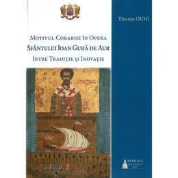 Motivul corabiei in opera Sfantului Ioan Gura de Aur: intre traditie si inovatie - Tincuta Ojog, editura Basilica