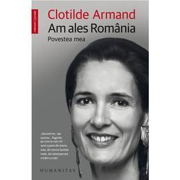 Am ales Romania. Povestea mea - Clotilde Armand, editura Humanitas