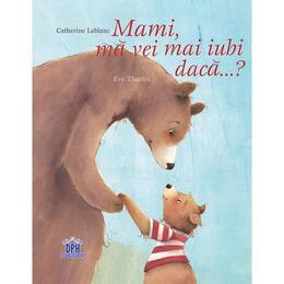 Mami, ma vei mai iubi daca...? - Catherine Leblanc, Eve Tharlet, editura Didactica Publishing House