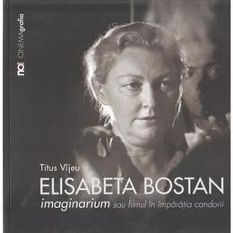 Elisabeta Bostan. Imaginarium sau filmul in imparatia candorii - Titus Vijeu, editura Noi