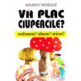 Va plac ciupercile? - Maurice Messegue, editura Venus