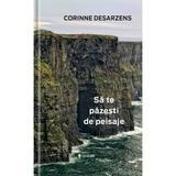 Sa te pazesti de peisaje - Corinne Desarzens, editura Univers