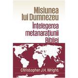 Misiunea lui Dumnezeu: Intelegerea metanaratiunii Bibliei - Christopher J.H. Wright, editura Casa Cartii