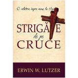 Strigate de pe cruce - Erwin W. Lutzer, editura Casa Cartii