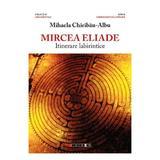 Mircea Eliade, itinerare labirintice - Mihaela Chiribau-Albu, editura Eikon