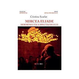 Mircea Eliade, hermeneutica spectacolului - Cristina Scarlat, editura Eikon