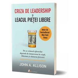 Criza de leadership si leacul pietei libere - John A. Allison, editura Act Si Politon