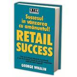 Succesul in vanzarea cu amanuntul! Retail success - George Whalin, editura Brandbuilders Grup