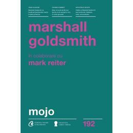 Mojo - Marshall Goldsmith, Mark Reiter, editura Curtea Veche