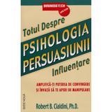 Totul Despre Psihologia Persuasiunii 2011 - Influentare - Robert B. Cialdini, editura Business Tech