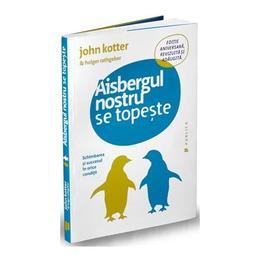 Aisbergul nostru se topeste - John Kotter, Holger Rathgeber, editura Publica
