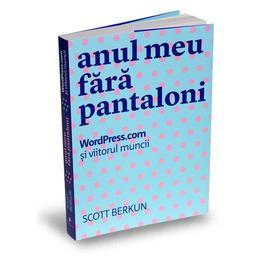 Anul meu fara pantaloni - Scott Berkun, editura Publica
