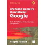 Aruncand cu pietre in autobuzul Google - Douglas Rushkoff, editura Niculescu