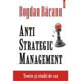 Anti strategic management. Teorie si studii de caz - Bogdan Bacanu, editura Polirom
