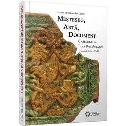 Mestesug, arta, document. Cahlele din Tara Romaneasca (secolele XIV - XVII) - Maria-Venera Radulescu, editura Cetatea De Scaun