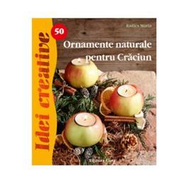 Idei cretive 50 - Ormanente naturale pentru Craciun - Radics Maria, editura Casa