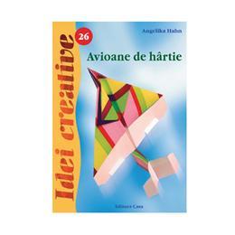 Idei creative 26 - Avioane de hartie - Angelika Hahn, editura Casa