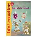 Idei Creative 103 - Ingerasi Din Margele - Ingrid Moras, editura Casa