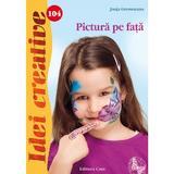 Idei Creative 104 - Pictura Pe Fata - Janja Grossmann, editura Casa