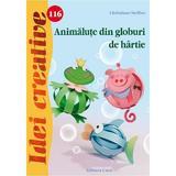 Idei Creative 116 - Animalute Din Globuri De Hartie - Christiane Stefann, editura Casa