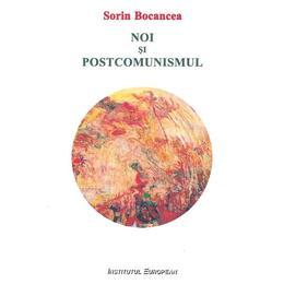 Noi si postcomunismul - Sorin Bocancea, editura Institutul European